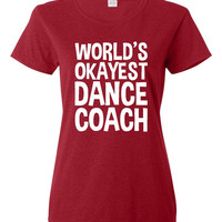 Worlds Okayest Dance Coach. Great Present for Any Coach. The Type of Coach Can Be Changed To Any Sport You Would Like!!