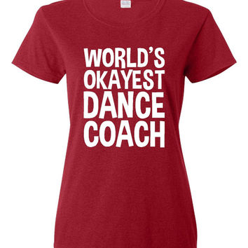 Worlds Okayest Dance Coach T Shirt Gift Ladies Shirt Mens Shirt Funny Holiday T Shirt Great Christmas Gift