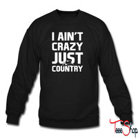 I Aint Crazy Just Country sweatshirt