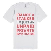 I'm Not A Stalker I'm Just An Unpaid Private Investigator-T-Shirt