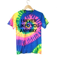 I Never Liked You Anyways Tie Dye T-Shirt