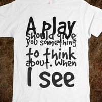 A PLAY SHOULD GIVE YOU SOMETHING TO THINK ABOUT. WHEN I SEE A PLAY