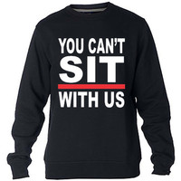 You Cant Sit With Us Sweatshirt Sweater Crewneck Men or Women Unisex Size