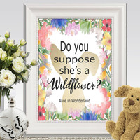 Do you suppose shes a wildflower printable Alice in Wonderland quote print Watercolor flower art Nursery Book quote wall art 16x20 10x8 5x7