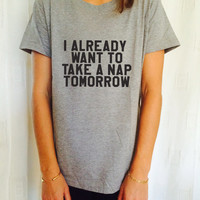 I Already Want To Take A Nap Tomorrow  t-shirts for women tshirts shirts gifts t-shirt womens tops girls tumblr funny girlfriend teenagers
