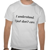 I understand. I just don't care Tee Shirts from Zazzle.com