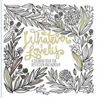 Whatever Is Lovely Adult Coloring Book: A Coloring Book for Reflection and Worship
