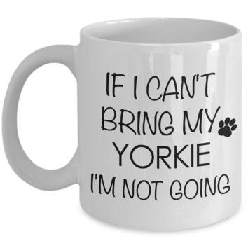 If I Cant Bring My Yorkie Im Not Going Teacup Yorkie Mug Ceramic Coffee Cup