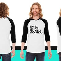 Don't hate me because you're a douchebag American Apparel Unisex 3/4 Sleeve T-Shirt