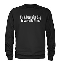 It's A Beautiful Day To Leave Me Alone  Adult Crewneck Sweatshirt