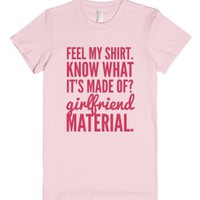 Feel My Shirt. Know What It's Made Of? Girlfriend Material. T-shirt...