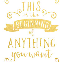This Is the Beginning of Anything You Want Print / Retirement Gift / Going Away Gift / Law of Attraction / Moving Gift / Gold Foil Print
