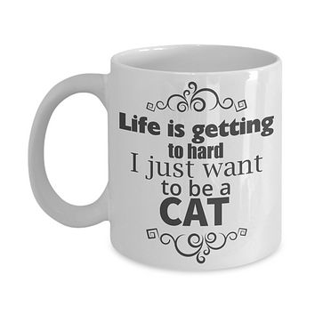 Funny Mug/Life Is Getting To Hard I Just Want To Be A Cat/Novelty Coffee Cup/Mugs For Women