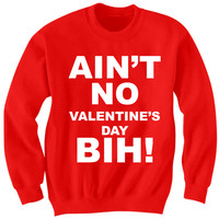 Valentine's Day 2016 Ain't No Valentine's Day Bih Sweater Love Gifts Ladies Tops Tees Mens Shirts #Love #ValentinesDayGifts Cheap Gifts from CELEBRITY COTTON