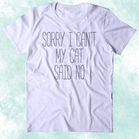 Sorry I Can't My Cat Said No Shirt Funny Cat Animal Lover Kitten Owner Clothing Tumblr T-shirt