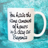 YOU HAVE THE SAME AMOUNT OF HOURS IN THE DAY AS BEYONCE COFFEE MUG