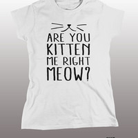 Are You Kitten Me Right Meow Shirt - funny t-shirt, mens womens gift, cat tee, tshirt, ladies, guys, instagram, tumblr, tops, grumpy, cool