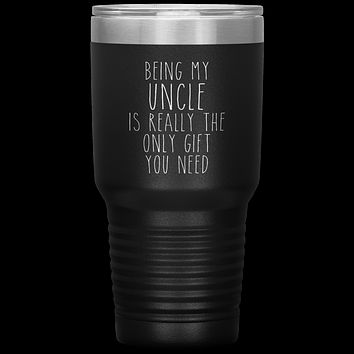 Funny Uncle Gift Being My Uncle is Really the Only Gift You Need Tumbler Travel Coffee Cup 30oz BPA Free