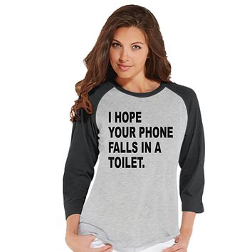 Funny Women's Shirt - I Hope Your Phone Falls In a Toilet - Mean Girl Shirt - Womens Grey Baseball Tee - Funny Tshirts - Gift for Her