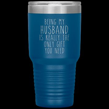 Funny Husband Gift Being My Husband is Really the Only Gift You Need Tumbler Travel Coffee Cup 30oz BPA Free