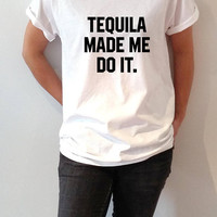 Tequila made me do it T-shirt  With saying  gift to her slogan tees  for teen alcohol saying ladies cute womens gifts animal funny quotes
