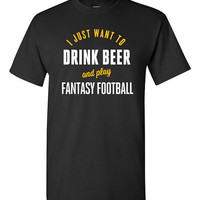 I Just Want to Drink Beer and Play Fantasy Football Funny T-shirt Tshirt Tee Shirt Gift Humor Guys Joke boyfriend Husband College Christmas