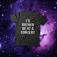 I'd rather be at a concert Tshirt womens gifts womens girls tumblr funny slogan fashion hipster teens girl gift sassy grunge blogger