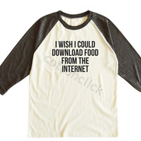 I Wish I Could Download Food From The Internet Shirt Funny Slogan Shirt Unisex Tee Men Tee Women Tee Raglan Tee Shirt Baseball Tee Shirt