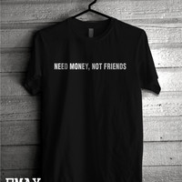 Need Money Not Friends Tshirt, 100% Cotton Funny Tumblr Quote Tee, Unisex Shirt Need Money