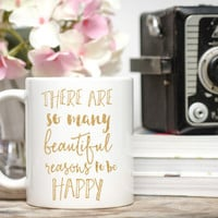 There Are So Many Beautiful Reasons to Be Happy Mug / Positive Mug / 11 or 15 oz Mug  / Best Friend Gift / Free Gift Wrap Upon Request