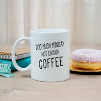Too Much Monday Not Enough Coffee Funny Coffee Mug. Ceramic Mug. Funny Saying Coffee Mug. Funny Mug. Gag Gift.
