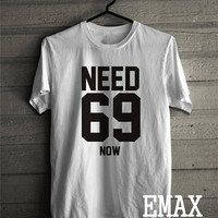 Need 69 shirt, Funny T shirt, Sexy Fashion Outfit, Graphic Tshirt, Celebrity Shirt, Funny Tees Tumblr Clothing Unisex top
