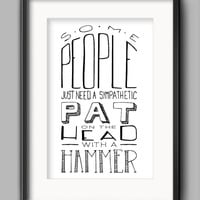 """Printable Some People Poster - """"Some People Just Need a Sympathetic Pat... On the Head... With a Hammer."""""""