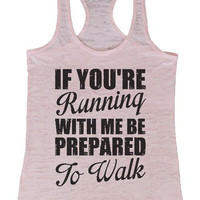 """Womens Burnout Racerback Tank Top """"If You're Running With Me Be Prepared To Walk"""" 1081"""