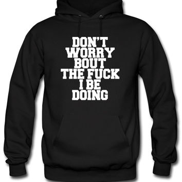 Don't Worry Bout The Fuck I Be Doing0 Hoodie