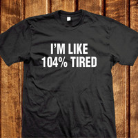 I'm Like 104% Tired Shirt, Tumblr Shirts, IG Inspired Shirt, Cotton Tshirt 104 Tired Clothes Unisex