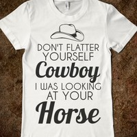 DON'T FLATTER YOURSELF COWBOY I WAS LOOKING AT YOUR HORSE