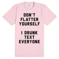 Sweetheart...Don't Flatter Yourself I Drunk Text Everyone