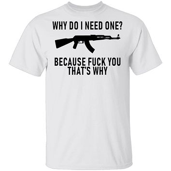 Why Do I Need One Because Fuck You That's Why T-Shirt