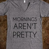 Mornings aren't pretty - College Quotes to Live By
