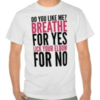 DO YOU LIKE ME? BREATHE FOR YES LICK YOUR ELBOW