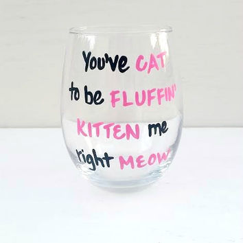 You've Cat To Be Fluffin Kitten Me Right Meow hand painted stemless wine glass