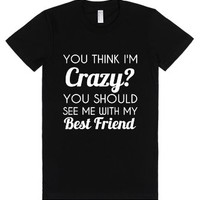 you think i'm crazy?you should see me with my best friend-T-Shirt