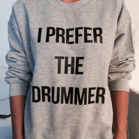 I prefer the drummer sweatshirt jumper gifts cool fashion girls sizing women funny cute teens teenagers tumblr style blogger fangirls