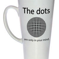 The Dots are Only in your Mind Coffee or Tea Mug, Latte Size