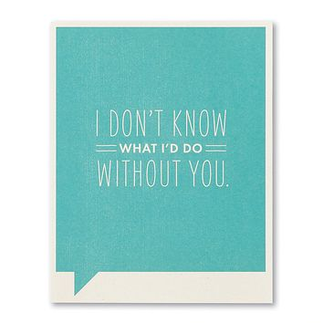 Friendship Greeting Card - I Don't Know What I'd Do Without You