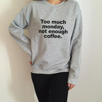 Too much monday, not enough coffee. sweatshirt for womens crewneck girls jumper funny saying student college high school lazy
