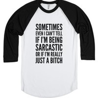 Sometimes, even I can't tell if I'm being sarcastic or if I'm reall...