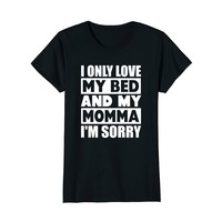I Only Love My Bed And My Momma I'm Sorry Shirts