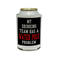 MY DRINKING TEAM HAS A WATER POLO PROBLEM Can Cooler Drink Insulator Beverage Insulated Holder